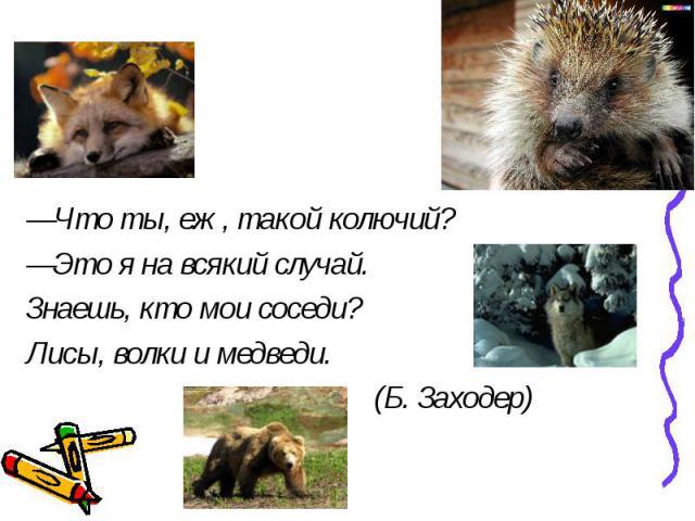 —Что ты, еж, такой колючий?—Это я на всякий случай. Знаешь, кто мои соседи? Лисы, волки и медведи.(Б. Заходер)