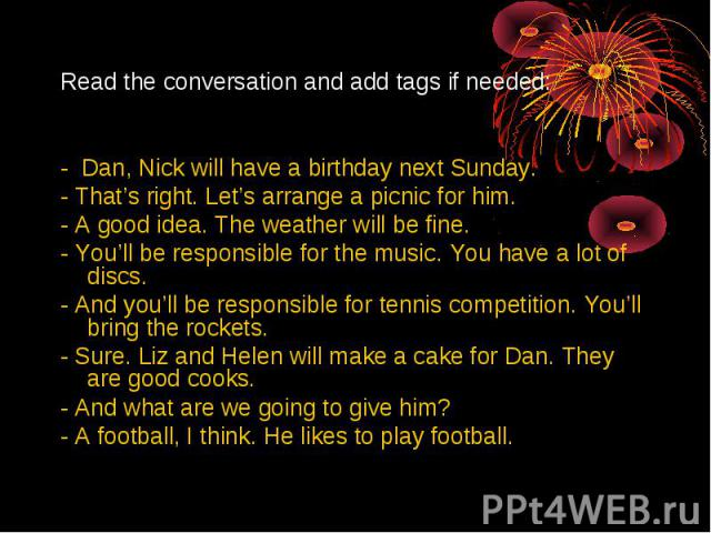 Read the conversation and add tags if needed:- Dan, Nick will have a birthday next Sunday.- That's right. Let's arrange a picnic for him.- A good idea. The weather will be fine.- You'll be responsible for the music. You have a lot of discs.- And you…