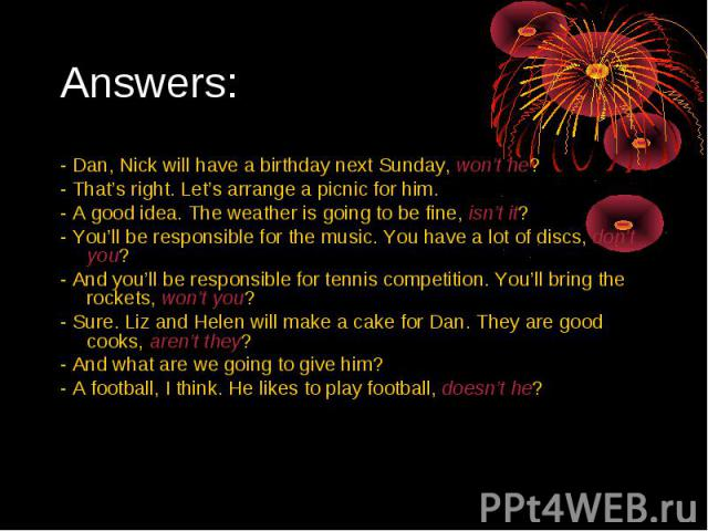 Answers:- Dan, Nick will have a birthday next Sunday, won't he?- That's right. Let's arrange a picnic for him.- A good idea. The weather is going to be fine, isn't it?- You'll be responsible for the music. You have a lot of discs, don't you?- And yo…