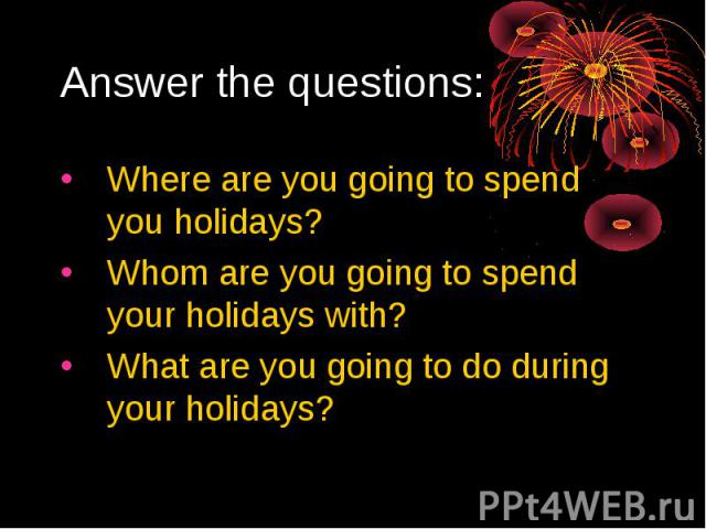 Answer the questions:Where are you going to spend you holidays?Whom are you going to spend your holidays with?What are you going to do during your holidays?