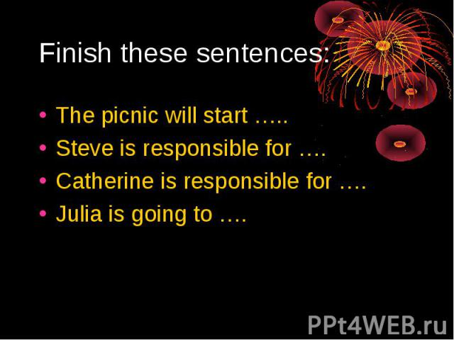 Finish these sentences:The picnic will start …..Steve is responsible for ….Catherine is responsible for ….Julia is going to ….