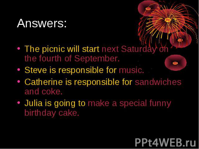 Answers:The picnic will start next Saturday on the fourth of September.Steve is responsible for music.Catherine is responsible for sandwiches and coke.Julia is going to make a special funny birthday cake.