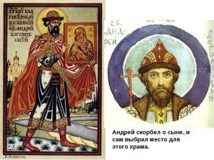 Андрей скорбел о сыне, и сам выбрал место для этого храма.