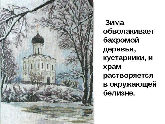 Зима обволакивает бахромой деревья, кустарники, и храм растворяется в окружающей белизне.
