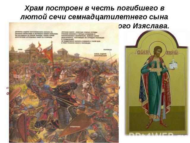 Храм построен в честь погибшего в лютой сечи семнадцатилетнего сына Андрея Боголюбского, юного Изяслава.