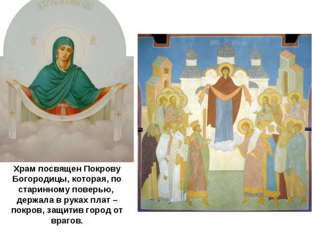 Храм посвящен Покрову Богородицы, которая, по старинному поверью, держала в руках плат – покров, защитив город от врагов.