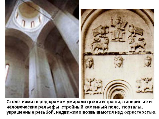 Столетиями перед храмом умирали цветы и травы, а звериные и человеческие рельефы, стройный каменный пояс, порталы, украшенные резьбой, недвижимо возвышаются над окрестностью.