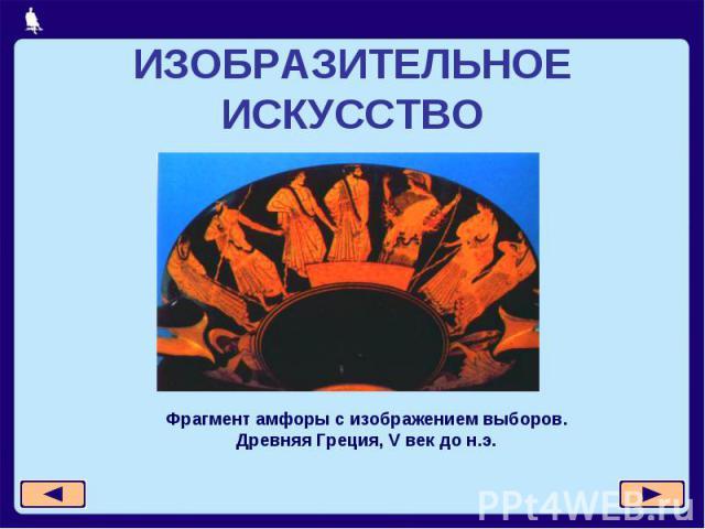 ИЗОБРАЗИТЕЛЬНОЕ ИСКУССТВО Фрагмент амфоры с изображением выборов.Древняя Греция, V век до н.э.