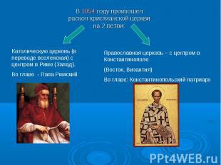 В 1054 году произошел раскол христианской церкви на 2 ветви:Католическую церковь