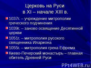Церковь на Руси в XI – начале XIII в.1037г. – учреждение митрополии греческого п