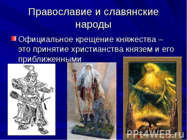 Православие и славянские народы Официальное крещение княжества – это принятие христианства князем и его приближенными