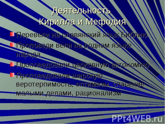 Деятельность Кирилла и Мефодия Перевели на славянский язык БиблиюПроповеди вели на родном языке народаПроповедовали церковную автономиюПроповедовали широкую веротерпимость, оптимизм, спасение малыми делами, рационализм