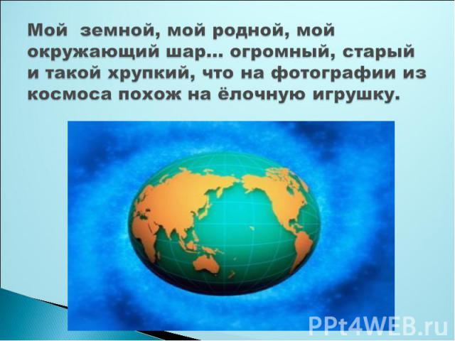 Мой земной, мой родной, мой окружающий шар… огромный, старый и такой хрупкий, что на фотографии из космоса похож на ёлочную игрушку.