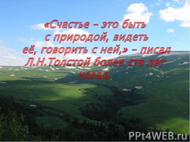 «Счастье – это быть с природой, видеть её, говорить с ней,» – писал Л.Н.Толстой более ста лет назад.