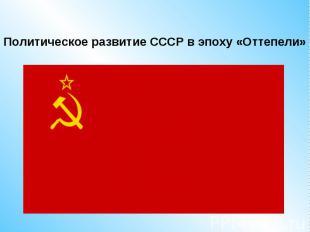 Политическое развитие СССР в эпоху «Оттепели»