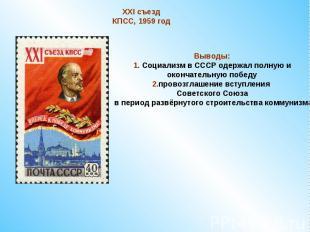 XXI съезд КПСС, 1959 годВыводы:1. Социализм в СССР одержал полную и окончательну