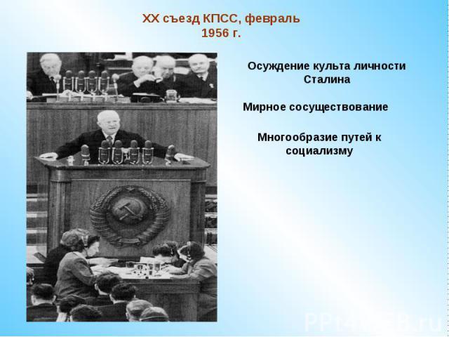 XX съезд КПСС, февраль 1956 г.Осуждение культа личности СталинаМирное сосуществованиеМногообразие путей к социализму