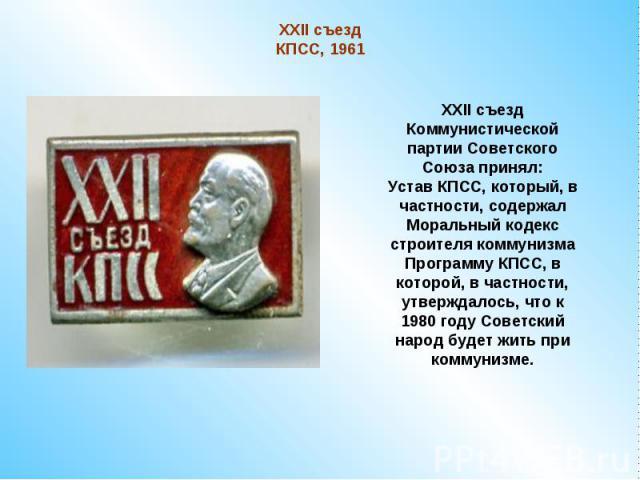 XXII съезд КПСС, 1961XXII съезд Коммунистической партии Советского Союза принял:Устав КПСС, который, в частности, содержал Моральный кодекс строителя коммунизмаПрограмму КПСС, в которой, в частности, утверждалось, что к 1980 году Советский народ буд…