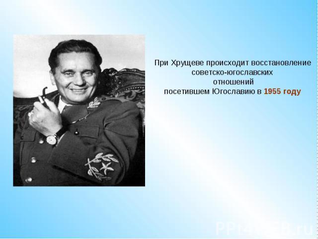 При Хрущеве происходит восстановление советско-югославских отношенийпосетившем Югославию в 1955 году