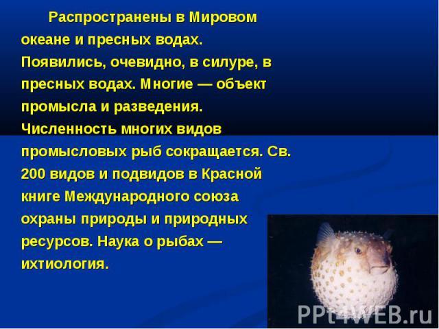 Распространены в Мировом океане и пресных водах. Появились, очевидно, в силуре, в пресных водах. Многие — объект промысла и разведения. Численность многих видов промысловых рыб сокращается. Св. 200 видов и подвидов в Красной книге Международного сою…