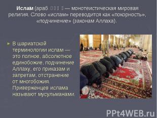 Ислам (араб. إسلام— монотеистическая мировая религия. Слово «ислам» переводится