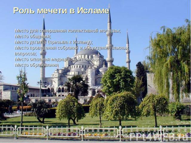 Роль мечети в ИсламеМесто для совершения коллективной молитвы;Место общения;Место да'вата (призыва к Исламу);Место проведения собраний и обсуждения важных вопросов;Место оказания медицинской помощи;Место образования