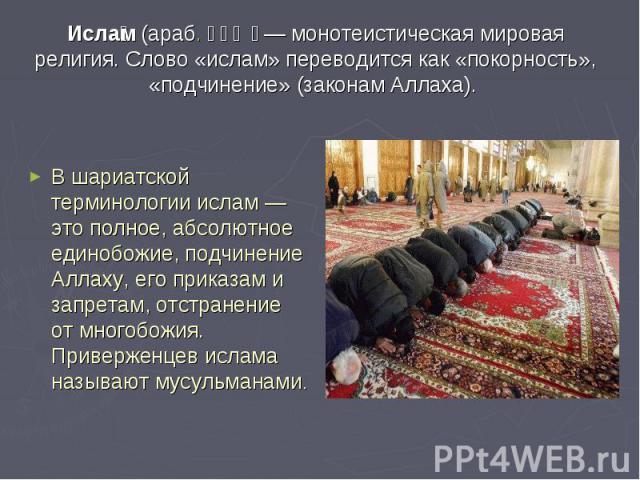 Ислам (араб. إسلام— монотеистическая мировая религия. Слово «ислам» переводится как «покорность», «подчинение» (законам Аллаха). В шариатской терминологии ислам— это полное, абсолютное единобожие, подчинение Аллаху, его приказам и запретам, отстра…