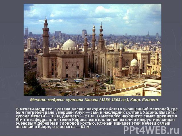 Мечеть-медресе султана Хасана (1356-1363 гг.), Каир. Египет. В мечети-медресе султана Хасана находится богато украшенный мавзолей, где был погребен рано умерший Анук — сын и наследник султана Хасана. Высота купола мечети — 18 м, диаметр — 21 м.. В м…