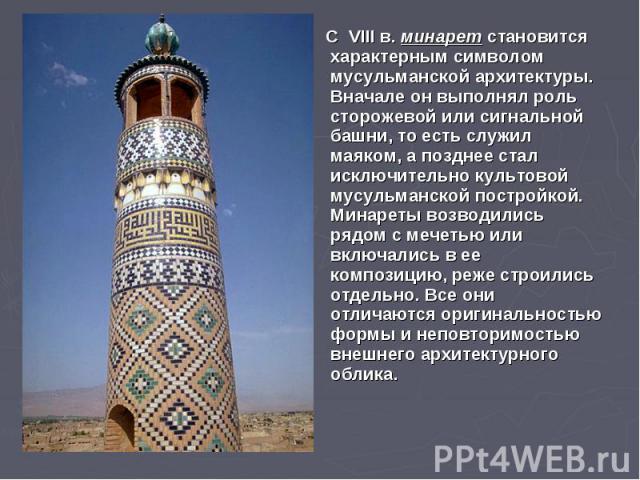 С VIII в. минарет становится характерным символом мусульманской архитектуры. Вначале он выполнял роль сторожевой или сигнальной башни, то есть служил маяком, а позднее стал исключительно культовой мусульманской постройкой. Минареты возводились рядом…