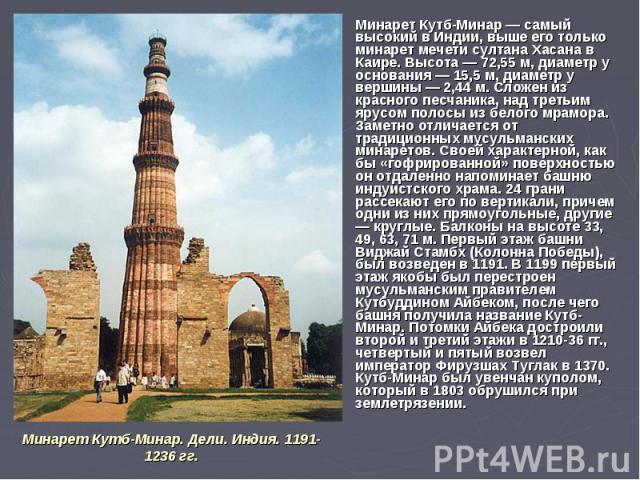 Минарет Кутб-Минар — самый высокий в Индии, выше его только минарет мечети султана Хасана в Каире. Высота — 72,55 м, диаметр у основания — 15,5 м, диаметр у вершины — 2,44 м. Сложен из красного песчаника, над третьим ярусом полосы из белого мрамора.…