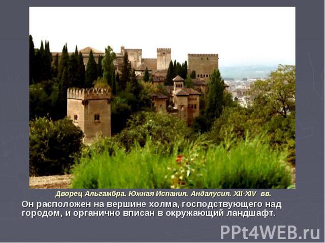 Дворец Альгамбра. Южная Испания. Андалусия. XII-XIV вв. Он расположен на вершине холма, господствующего над городом, и органично вписан в окружающий ландшафт.