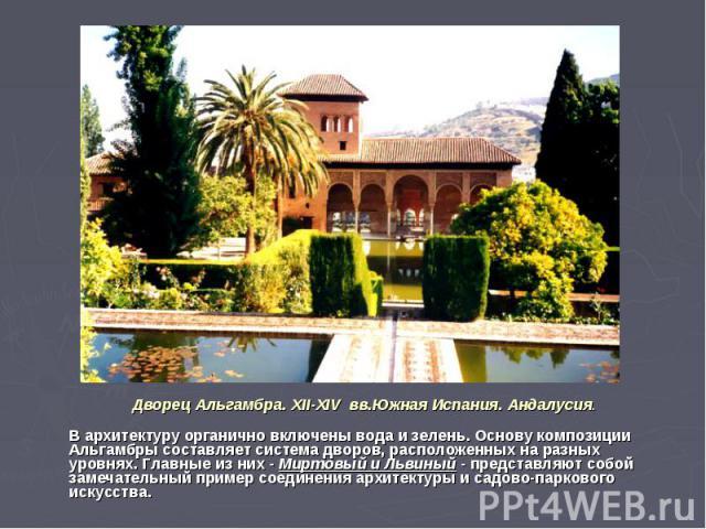 Дворец Альгамбра. XII-XIV вв.Южная Испания. Андалусия. В архитектуру органично включены вода и зелень. Основу композиции Альгамбры составляет система дворов, расположенных на разных уровнях. Главные из них - Миртовый и Львиный - представляют собой з…