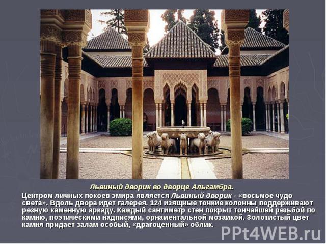 Львиный дворик во дворце Альгамбра. Центром личных покоев эмира является Львиный дворик - «восьмое чудо света». Вдоль двора идет галерея. 124 изящные тонкие колонны поддерживают резную каменную аркаду. Каждый сантиметр стен покрыт тончайшей резьбой …