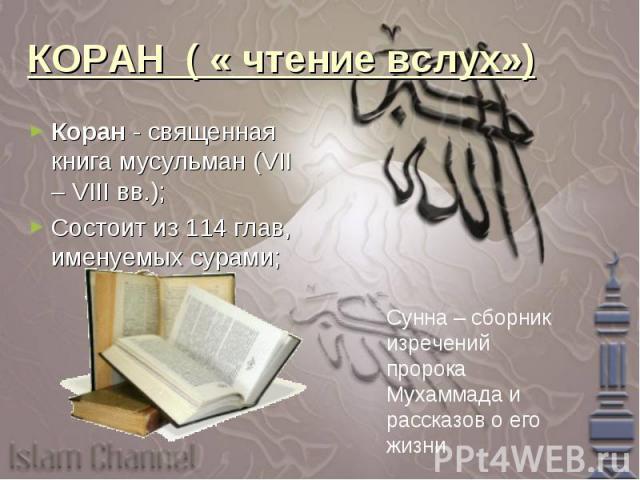 КОРАН ( « чтение вслух»)Коран - священная книга мусульман (VII – VIII вв.);Состоит из 114 глав, именуемых сурами; Сунна – сборник изречений пророка Мухаммада и рассказов о его жизни