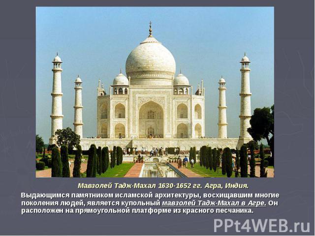Мавзолей Тадж-Махал 1630-1652 гг. Агра, Индия. Выдающимся памятником исламской архитектуры, восхищавшим многие поколения людей, является купольный мавзолей Тадж-Махал в Агре. Он расположен на прямоугольной платформе из красного песчаника.