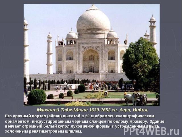 Мавзолей Тадж-Махал 1630-1652 гг. Агра, Индия.Его арочный портал (айван) высотой в 20 м обрамлен каллиграфическим орнаментом, инкрустированным черным сланцем по белому мрамору. Здание венчает огромный белый купол луковичной формы с устремленным ввыс…