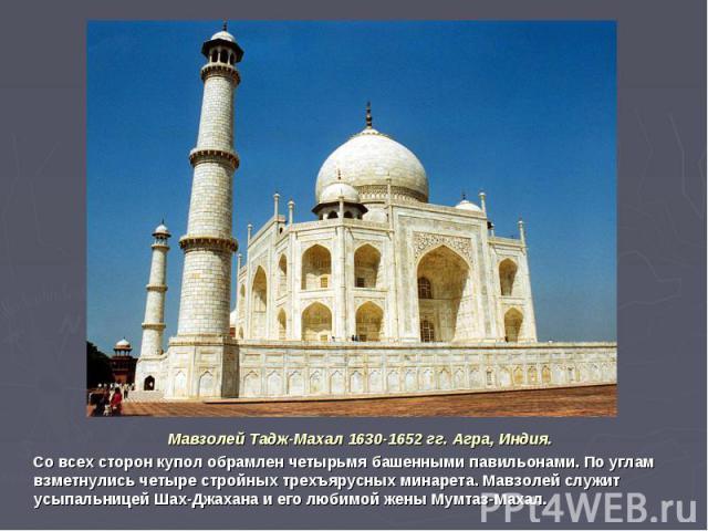 Мавзолей Тадж-Махал 1630-1652 гг. Агра, Индия. Со всех сторон купол обрамлен четырьмя башенными павильонами. По углам взметнулись четыре стройных трехъярусных минарета. Мавзолей служит усыпальницей Шах-Джахана и его любимой жены Мумтаз-Махал.