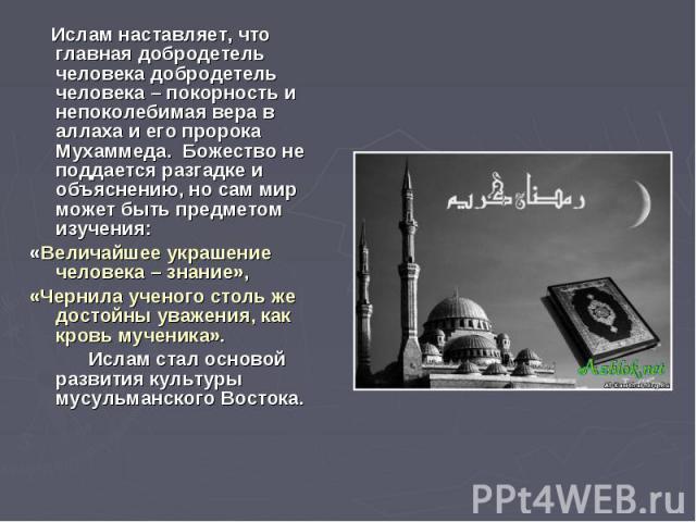 Ислам наставляет, что главная добродетель человека добродетель человека – покорность и непоколебимая вера в аллаха и его пророка Мухаммеда. Божество не поддается разгадке и объяснению, но сам мир может быть предметом изучения: «Величайшее украшение …