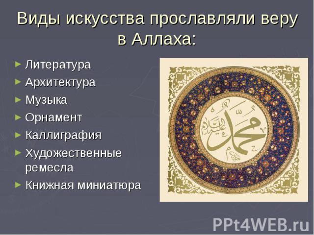 Виды искусства прославляли веру в Аллаха:ЛитератураАрхитектураМузыкаОрнаментКаллиграфияХудожественные ремеслаКнижная миниатюра