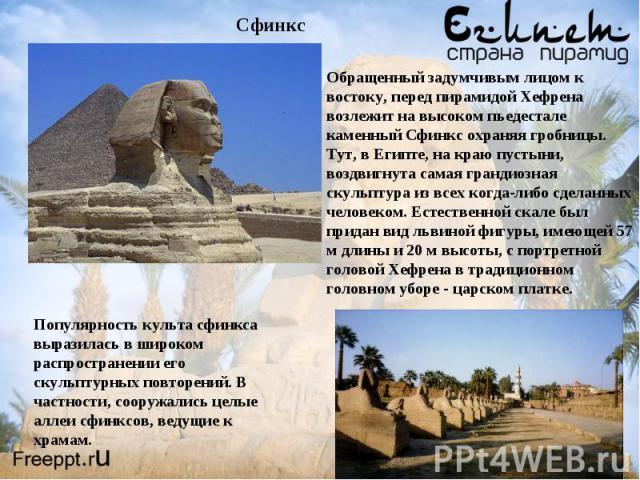 Обращенный задумчивым лицом к востоку, перед пирамидой Хефрена возлежит на высоком пьедестале каменный Сфинкс охраняя гробницы. Тут, в Египте, на краю пустыни, воздвигнута самая грандиозная скульптура из всех когда-либо сделанных человеком. Естестве…
