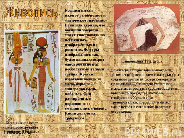 Богиня Исида ведет царицу Нефретаре в гробницу. 13 в.до.н.эРосписи имели важное религиозное и магическое значение. Египтяне верили, что боги или умершие могут участвовать во всех сценах изображённых на росписях. Фигуры изображались так, будто на них…