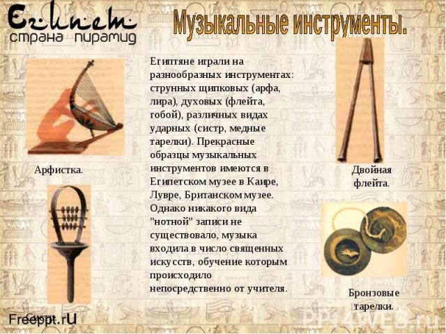 Египтяне играли на разнообразных инструментах: струнных щипковых (арфа, лира), духовых (флейта, гобой), различных видах ударных (систр, медные тарелки). Прекрасные образцы музыкальных инструментов имеются в Египетском музее в Каире, Лувре, Британско…