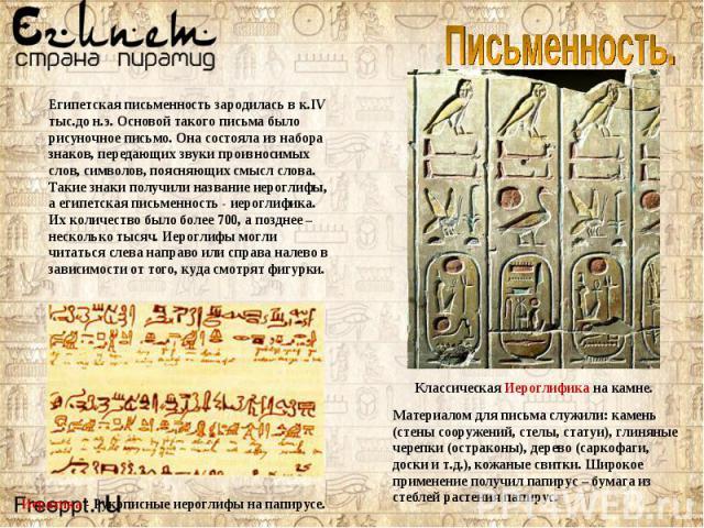 Египетская письменность зародилась в к.IV тыс.до н.э. Основой такого письма было рисуночное письмо. Она состояла из набора знаков, передающих звуки произносимых слов, символов, поясняющих смысл слова. Такие знаки получили название иероглифы, а египе…