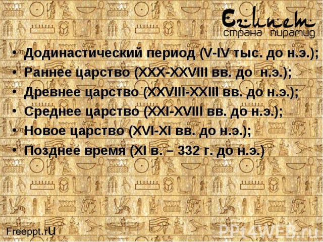 Додинастический период (V-IV тыс. до н.э.);Раннее царство (ХХХ-ХХVIII вв. до н.э.);Древнее царство (ХХVIII-ХХIII вв. до н.э.);Среднее царство (ХХI-ХVIII вв. до н.э.);Новое царство (ХVI-ХI вв. до н.э.);Позднее время (ХI в. – 332 г. до н.э.)