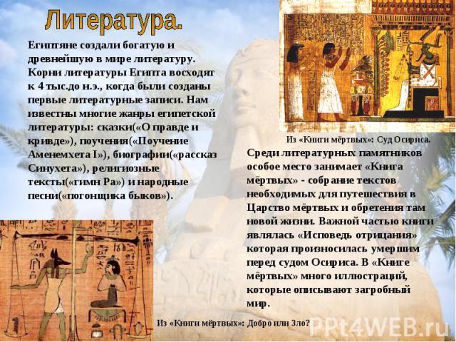 Египтяне создали богатую и древнейшую в мире литературу. Корни литературы Египта восходят к 4 тыс.до н.э., когда были созданы первые литературные записи. Нам известны многие жанры египетской литературы: сказки(«О правде и кривде»), поучения(«Поучени…