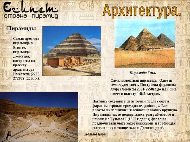 Самая древняя пирамида в Египте, пирамида Джоссера, построена по проекту архитектора Имхотепа (2780-2720 гг. до н. э.). Самая известная пирамида. Одно из семи чудес света. Построена фараоном Хуфу (Хеопсом 2551-2558гг.до н.э). Она имеет в высоту 146,…