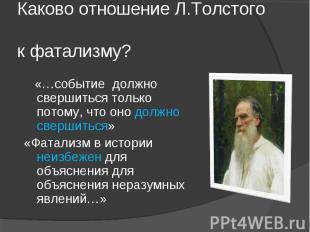 Каково отношение Л.Толстого к фатализму? «…событие должно свершиться только пото