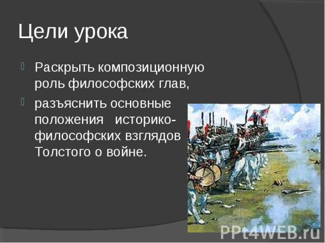 Цели урокаРаскрыть композиционную роль философских глав,разъяснить основные положения историко-философских взглядов Толстого о войне.