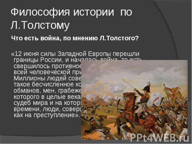 Философия истории по Л.Толстому Что есть война, по мнению Л.Толстого? «12 июня силы Западной Европы перешли границы России, и началась война, то есть свершилось противное человеческому разуму и всей человеческой природе событие. Миллионы людей совер…