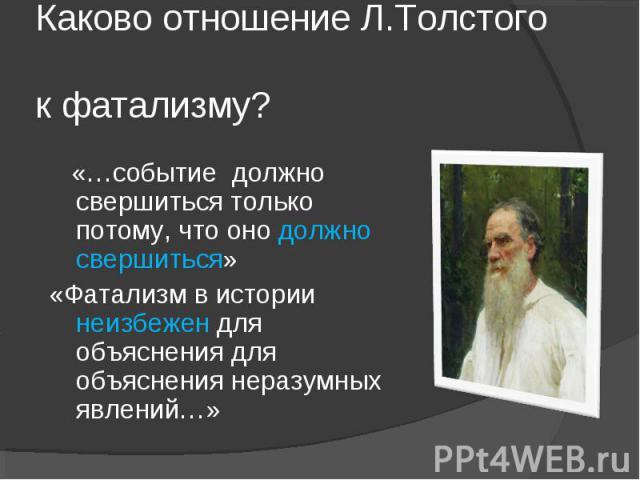 Каково отношение Л.Толстого к фатализму? «…событие должно свершиться только потому, что оно должно свершиться»«Фатализм в истории неизбежен для объяснения для объяснения неразумных явлений…»